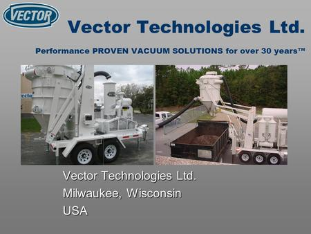 Vector Technologies Ltd. Performance PROVEN VACUUM SOLUTIONS for over 30 years Vector Technologies Ltd. Milwaukee, Wisconsin USA.