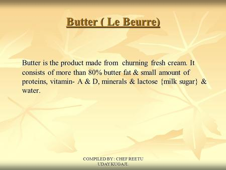 COMPILED BY : CHEF REETU UDAY KUGAJI. Butter ( Le Beurre) Butter is the product made from churning fresh cream. It consists of more than 80% butter fat.