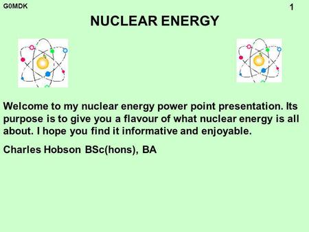 G0MDK 1 NUCLEAR ENERGY Welcome to my nuclear energy power point presentation. Its purpose is to give you a flavour of what nuclear energy is all about.