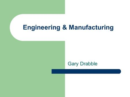 Engineering & Manufacturing Gary Drabble. The Past Dirty Low paid Dangerous Poor job security.