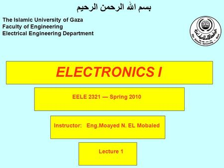 ELECTRONICS I Instructor: Eng.Moayed N. EL Mobaied The Islamic University of Gaza Faculty of Engineering Electrical Engineering Department بسم الله الرحمن.
