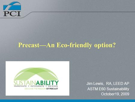 PrecastAn Eco-friendly option? Jim Lewis, RA, LEED AP ASTM E60 Sustainability October19, 2009.