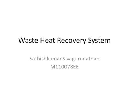 Waste Heat Recovery System Sathishkumar Sivagurunathan M110078EE.