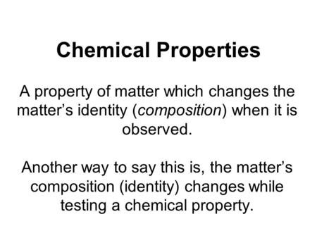 Chemical Properties A property of matter which changes the matters identity (composition) when it is observed. Another way to say this is, the matters.