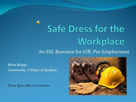 An ESL Resource for AIR: Pre-Employment Brian Briggs Community Colleges of Spokane Press Space Bar to continue.
