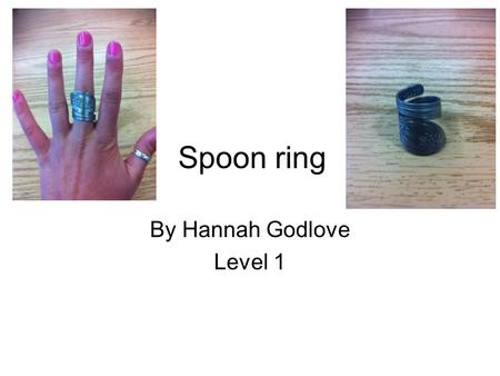 Spoon ring By Hannah Godlove Level 1. 1. Get a spoon or fork with a design you like on the handle that is either nickel silver or stainless steel. I got.