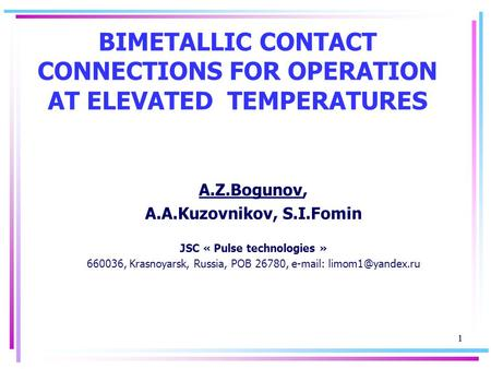 1 1 BIMETALLIC CONTACT CONNECTIONS FOR OPERATION AT ELEVATED TEMPERATURES A.Z.Bogunov, A.A.Kuzovnikov, S.I.Fomin JSC « Pulse technologies » 660036, Krasnoyarsk,