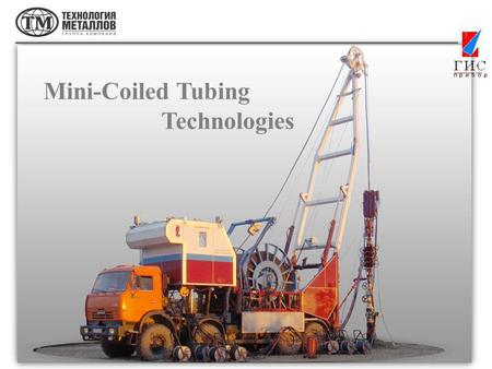 Mini-Coiled Tubing Technologies. GISpribor-M, CJSC and Pskovgeokabel, LLC designed a complex of ground equipment and a flexible steel-polymer pipe for.