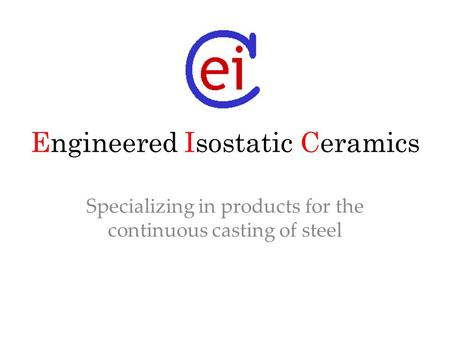 Engineered Isostatic Ceramics Specializing in products for the continuous casting of steel.