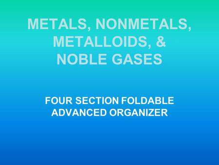 METALS, NONMETALS, METALLOIDS, & NOBLE GASES FOUR SECTION FOLDABLE ADVANCED ORGANIZER.