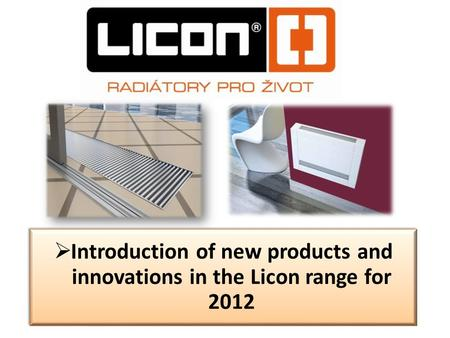 Introduction of new products and innovations in the Licon range for 2012.