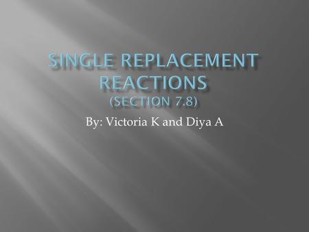 By: Victoria K and Diya A Single replacement reaction: Atoms of an element replace the atoms of a second element in a compound.