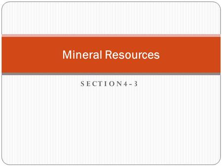 S E C T I O N 4 - 3 Mineral Resources. Objectives How are minerals used? What are the three types of mines? How are ores processed to obtain metals?