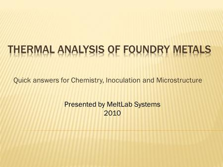 Quick answers for Chemistry, Inoculation and Microstructure Presented by MeltLab Systems 2010.