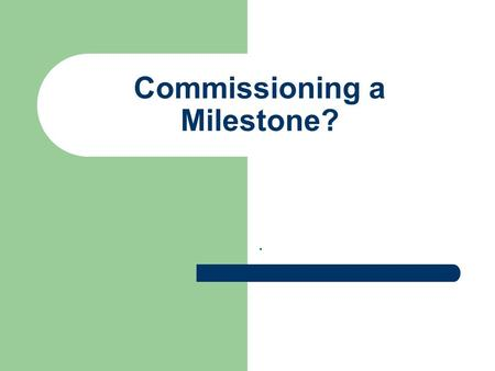 Commissioning a Milestone?.. Any new milestone… Must be appropriate to the context Affordable by the sponsor(s) Deliverable by the mason/sculptor.