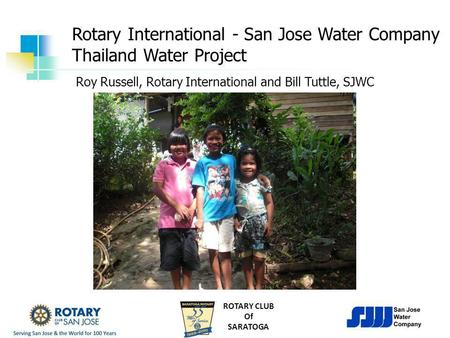 ROTARY CLUB Of SARATOGA Rotary International - San Jose Water Company Thailand Water Project Roy Russell, Rotary International and Bill Tuttle, SJWC.