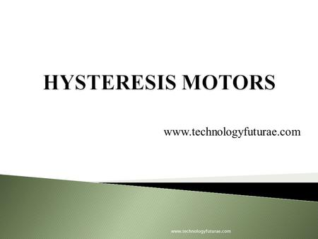 Www.technologyfuturae.com. Introduction to hysteresis motor Constructional features Theory of hysteresis motor Torque-speed characteristics Other features.