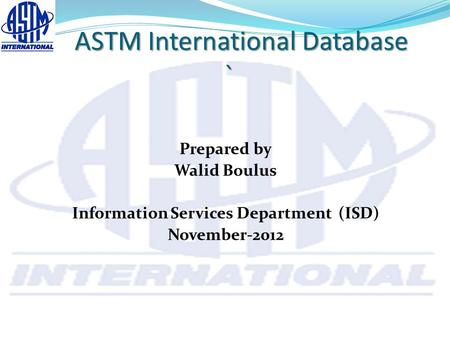 ASTM International Database ` ASTM International Database ` Prepared by Walid Boulus Information Services Department (ISD) November-2012.