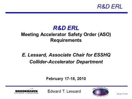 February 17-18, 2010 R&D ERL Edward T. Lessard R&D ERL Meeting Accelerator Safety Order (ASO) Requirements E. Lessard, Associate Chair for ESSHQ Collider-Accelerator.