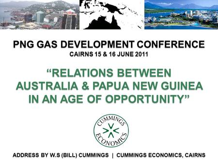 RELATIONS BETWEEN AUSTRALIA & PAPUA NEW GUINEA IN AN AGE OF OPPORTUNITY PNG GAS DEVELOPMENT CONFERENCE ADDRESS BY W.S (BILL) CUMMINGS | CUMMINGS ECONOMICS,
