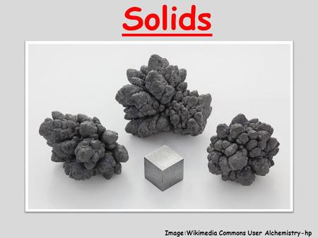 Solids Image:Wikimedia Commons User Alchemistry-hp.