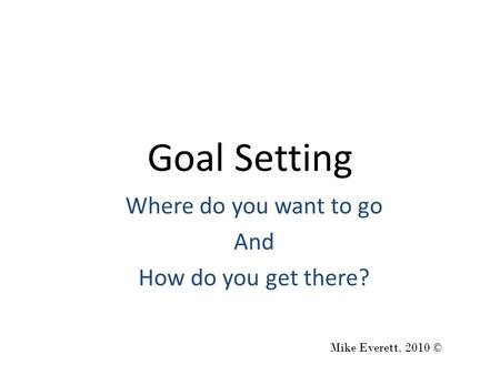 Goal Setting Where do you want to go And How do you get there? Mike Everett, 2010 ©