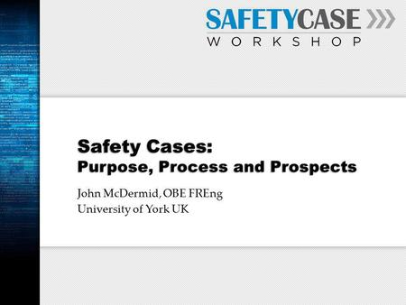 Safety Cases: Purpose, Process and Prospects John McDermid, OBE FREng University of York UK.