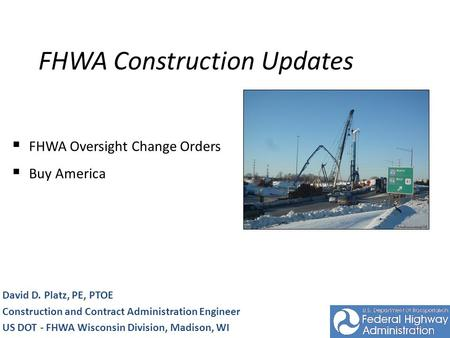FHWA Construction Updates David D. Platz, PE, PTOE Construction and Contract Administration Engineer US DOT - FHWA Wisconsin Division, Madison, WI FHWA.