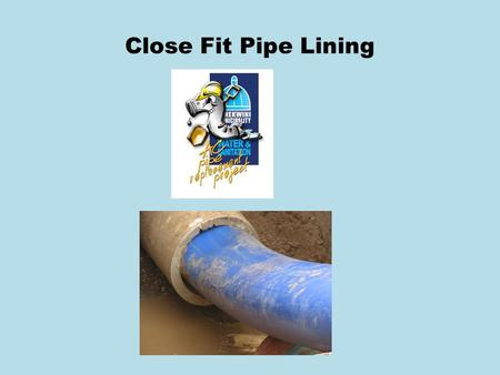 Close Fit Pipe Lining. Overview Close Fit Pipe Lining is an internationally recognised technique which involves inserting a compact pipe or sleeve into.