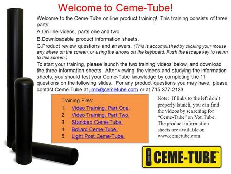 Welcome to the Ceme-Tube on-line product training! This training consists of three parts: A.On-line videos, parts one and two. B.Downloadable product information.