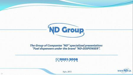 Кyiv, 2013 The Group of Companies ND specialized presentation: Fuel dispensers under the brand ND-DISPENSER.