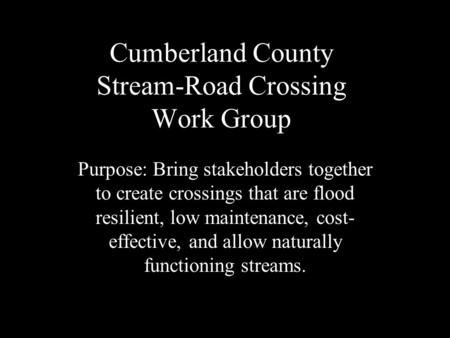 Cumberland County Stream-Road Crossing Work Group Purpose: Bring stakeholders together to create crossings that are flood resilient, low maintenance, cost-