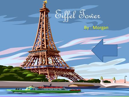 Eiffel Tower By : Morgan Who made the Eiffel Tower? Gustave Eiffel, a french engineer, built the Eiffel Tower.