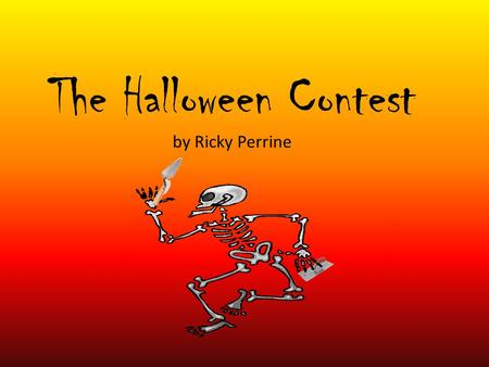 The Halloween Contest by Ricky Perrine. I looked around the room. Nothing seemed unusual, but then a skeleton popped out with a brick in his hand.