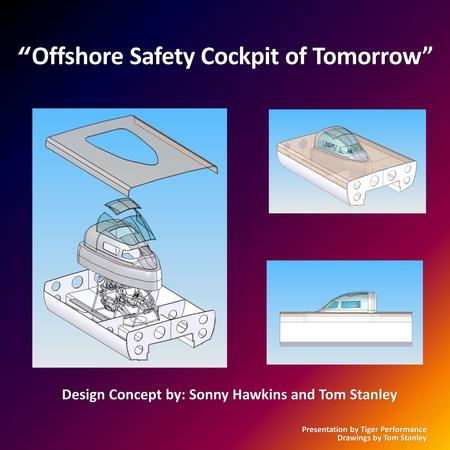 Offshore Safety Cockpit of Tomorrow Offshore Safety Cockpit of Tomorrow Design Concept by: Sonny Hawkins and Tom Stanley Presentation by Tiger Performance.