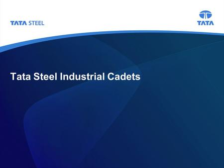 Tata Steel Industrial Cadets. 2 Background Tata Steel is looking for year nine pupils who wish to apply for its flagship Industrial Cadets programme The.