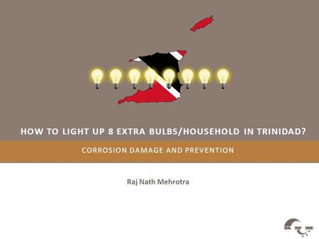 CORROSION DAMAGE AND PREVENTION Raj Nath Mehrotra HOW TO LIGHT UP 8 EXTRA BULBS/HOUSEHOLD IN TRINIDAD?