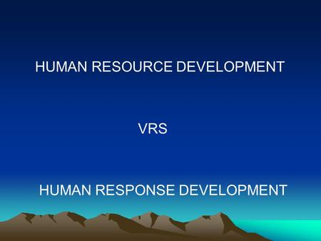 HUMAN RESOURCE DEVELOPMENT VRS HUMAN RESPONSE DEVELOPMENT.