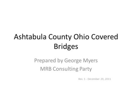 Ashtabula County Ohio Covered Bridges Prepared by George Myers MRB Consulting Party Rev. 1 - December 29, 2011.
