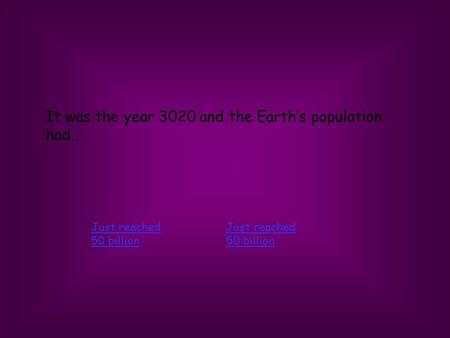 It was the year 3020 and the Earths population had... Just reached 50 billion Just reached 50 billion.