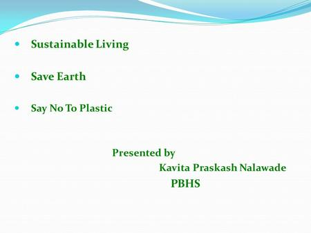 Sustainable Living Save Earth Say <strong>No</strong> To <strong>Plastic</strong> Presented by Kavita Praskash Nalawade PBHS.