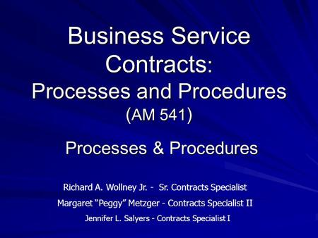 Business Service Contracts : Processes and Procedures ( AM 541 ) Processes & Procedures Richard A. Wollney Jr. - Sr. Contracts Specialist Margaret Peggy.