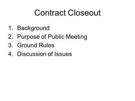 Contract Closeout Background Purpose of Public Meeting Ground Rules