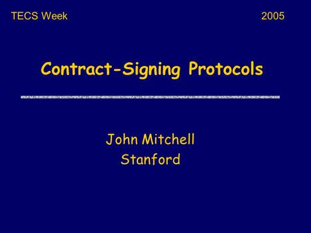 Contract-Signing Protocols John Mitchell Stanford TECS Week2005.