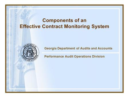 Georgia Department of Audits and Accounts Performance Audit Operations Division Components of an Effective Contract Monitoring System.