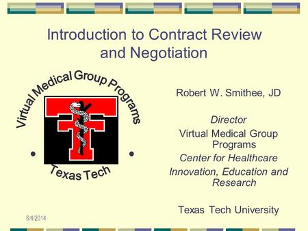 6/4/2014 Introduction to Contract Review and Negotiation Robert W. Smithee, JD Director Virtual Medical Group Programs Center for Healthcare Innovation,