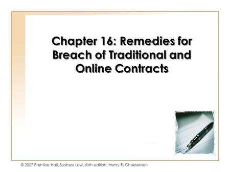 16 - 1 © 2007 Prentice Hall, Business Law, sixth edition, Henry R. Cheeseman Chapter 16: Remedies for Breach of Traditional and Online Contracts.