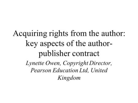 Acquiring rights from the author: key aspects of the author- publisher contract Lynette Owen, Copyright Director, Pearson Education Ltd, United Kingdom.