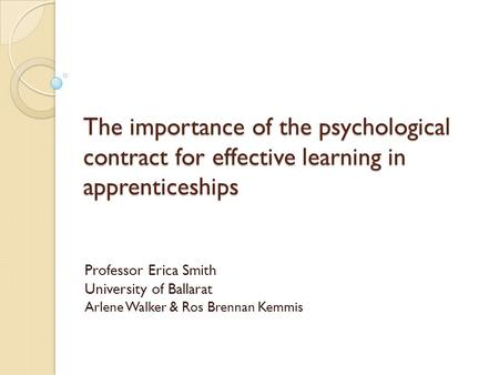 The importance of the psychological contract for effective learning in apprenticeships Professor Erica Smith University of Ballarat Arlene Walker & Ros.