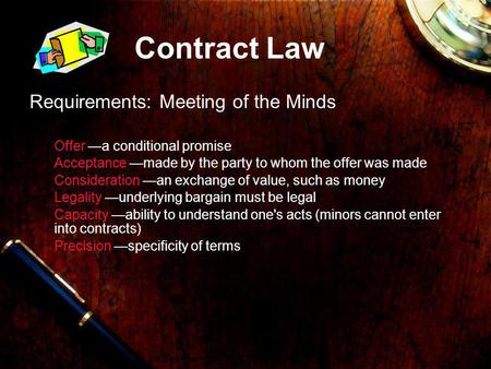 Contract Law Requirements: Meeting of the Minds Offer a conditional promise Acceptance made by the party to whom the offer was made Consideration an exchange.